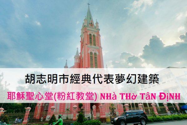 胡志明市經典代表夢幻建築—美得不像話的耶穌聖心堂(越南粉紅教堂)Nhà thờ Tân Định